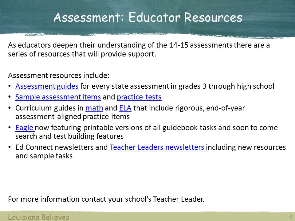8 Louisiana Believes As educators deepen their understanding of the 14-15 assessments there are a series of resources that will provide support. Asses