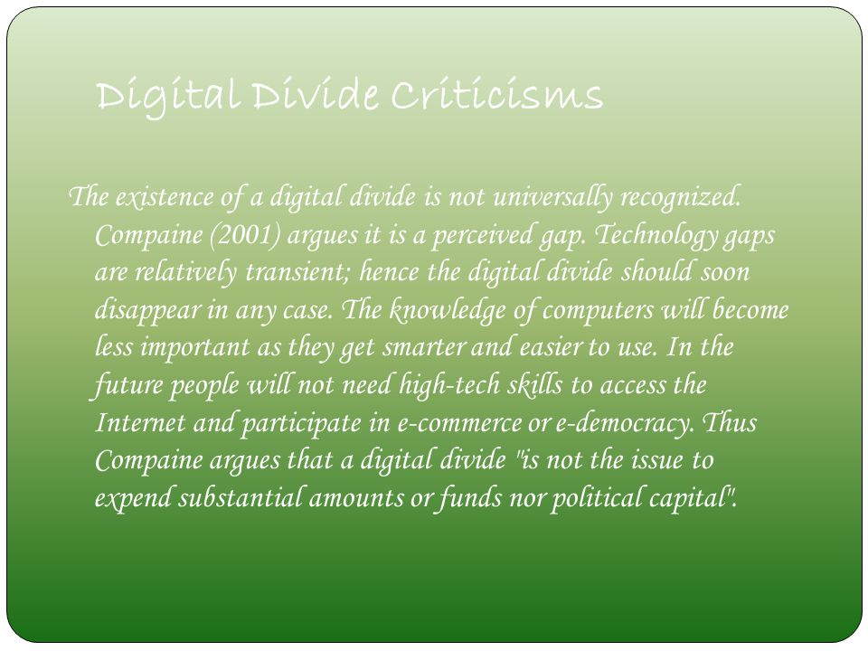 Digital Divide Criticisms The existence of a digital divide is not universally recognized. Compaine (2001) argues it is a perceived gap. Technology ga
