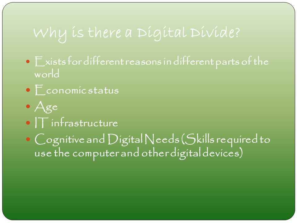 Why is there a Digital Divide? Exists for different reasons in different parts of the world Economic status Age IT infrastructure Cognitive and Digita