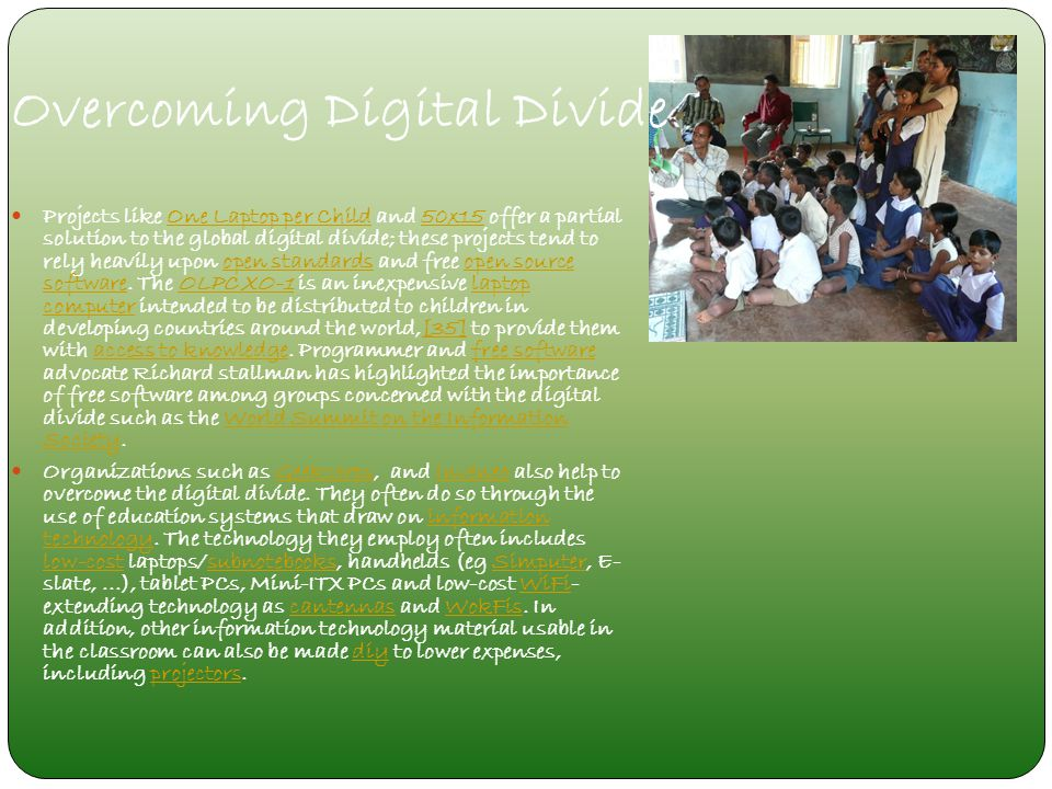Overcoming Digital Divide Projects like One Laptop per Child and 50x15 offer a partial solution to the global digital divide; these projects tend to r