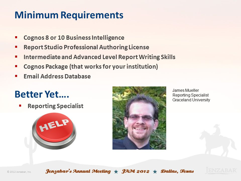 © 2012 Jenzabar, Inc. Minimum Requirements  Cognos 8 or 10 Business Intelligence  Report Studio Professional Authoring License  Intermediate and Ad