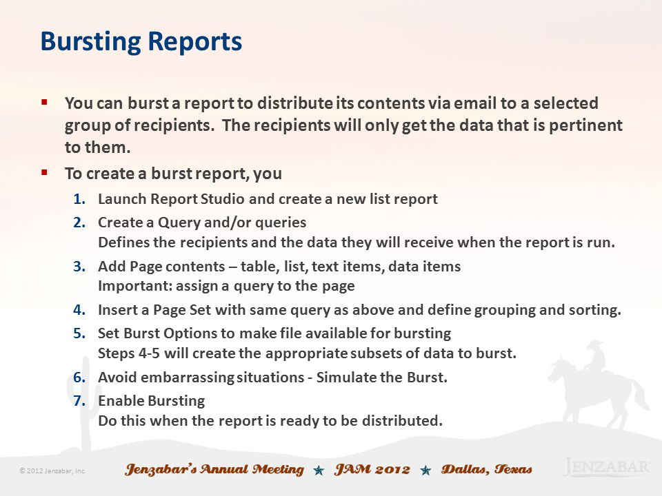 © 2012 Jenzabar, Inc. Bursting Reports  You can burst a report to distribute its contents via email to a selected group of recipients. The recipients