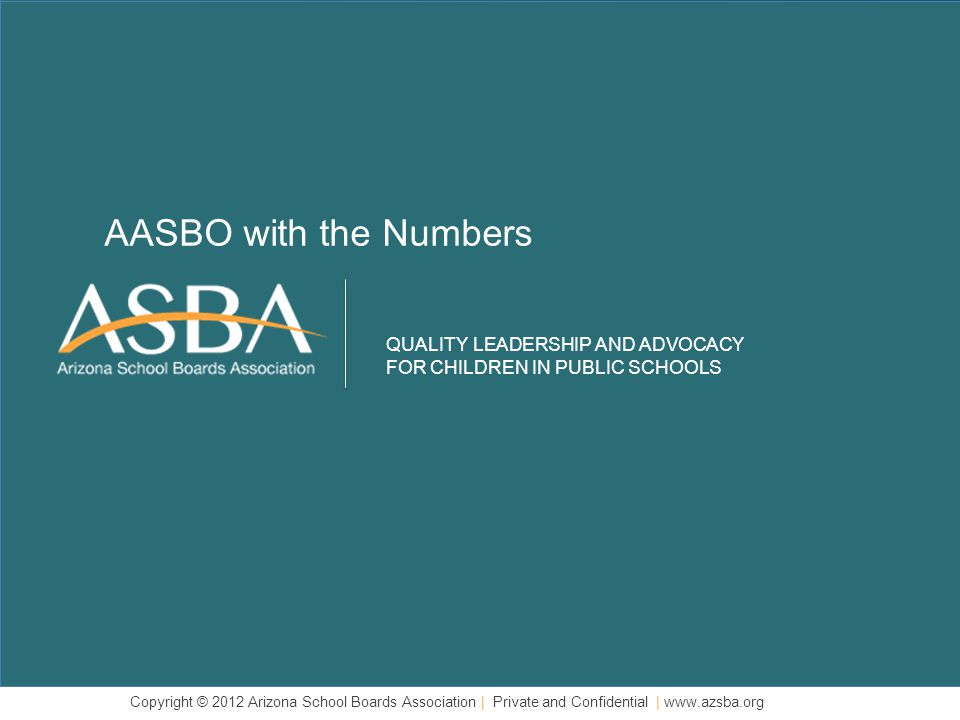 QUALITY LEADERSHIP AND ADVOCACY FOR CHILDREN IN PUBLIC SCHOOLS Copyright © 2012 Arizona School Boards Association | Private and Confidential | www.azsba.org AASBO with the Numbers