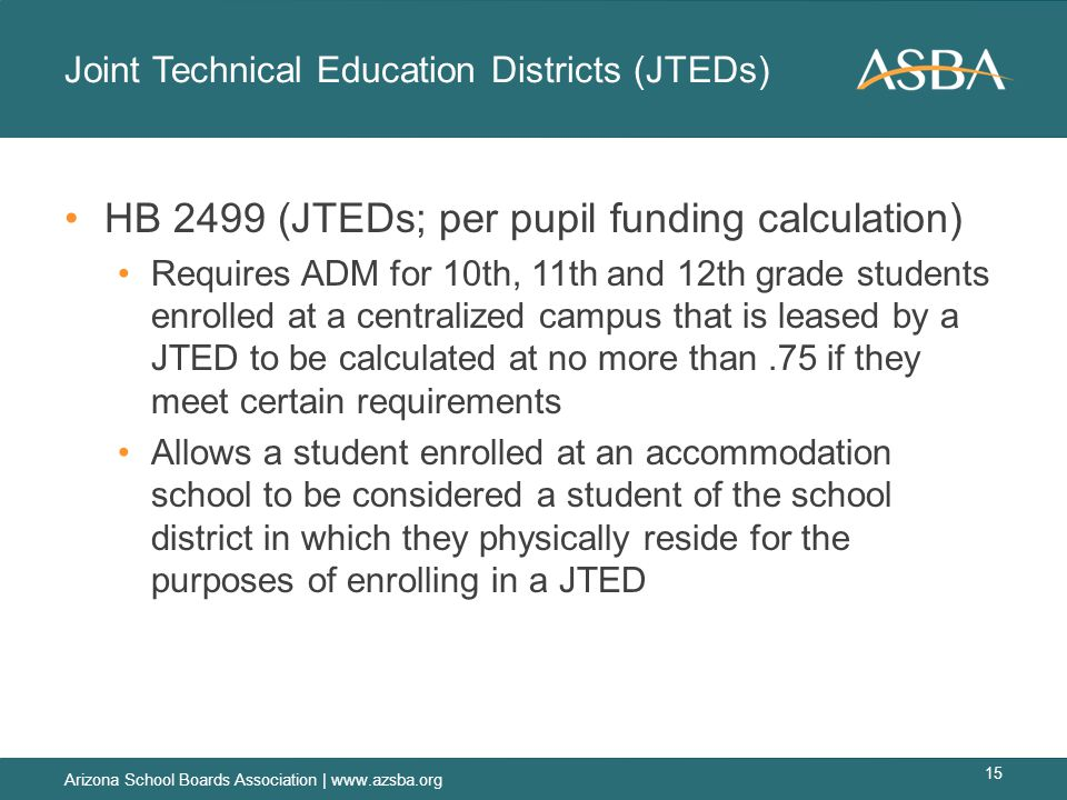 Joint Technical Education Districts (JTEDs) HB 2499 (JTEDs; per pupil funding calculation) Requires ADM for 10th, 11th and 12th grade students enrolled at a centralized campus that is leased by a JTED to be calculated at no more than.75 if they meet certain requirements Allows a student enrolled at an accommodation school to be considered a student of the school district in which they physically reside for the purposes of enrolling in a JTED Arizona School Boards Association | www.azsba.org 15