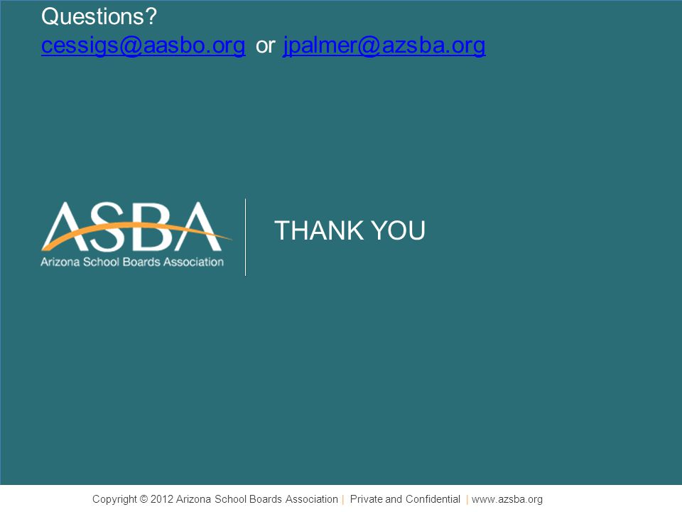 THANK YOU Copyright © 2012 Arizona School Boards Association | Private and Confidential | www.azsba.org Questions.