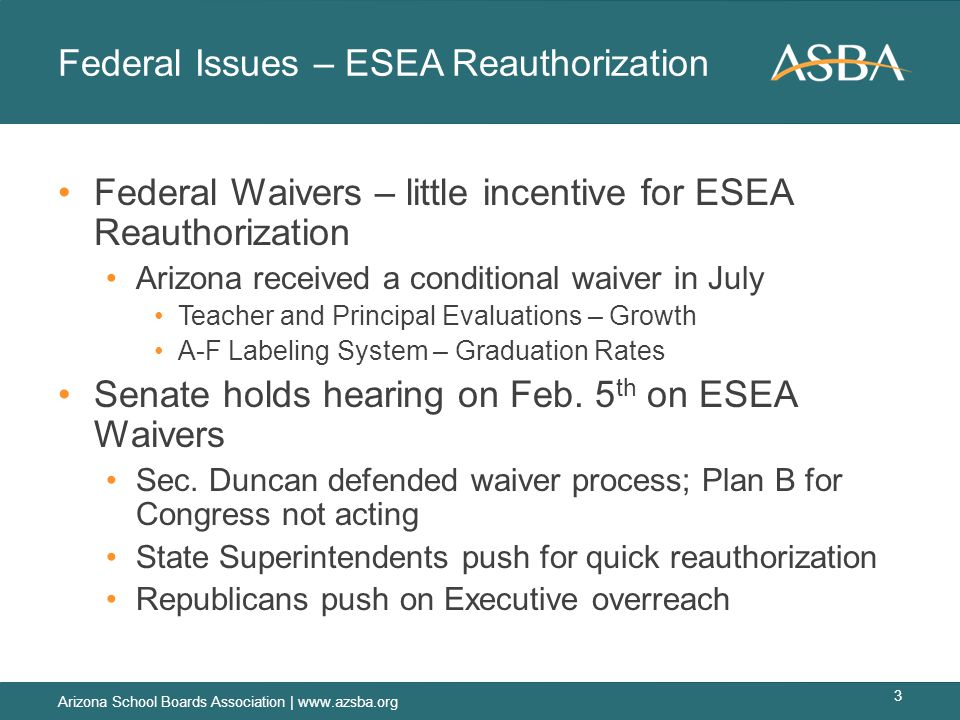 Federal Issues – ESEA Reauthorization Federal Waivers – little incentive for ESEA Reauthorization Arizona received a conditional waiver in July Teacher and Principal Evaluations – Growth A-F Labeling System – Graduation Rates Senate holds hearing on Feb.