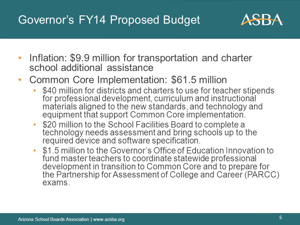 Governor's FY14 Proposed Budget Inflation: $9.9 million for transportation and charter school additional assistance Common Core Implementation: $61.5 million $40 million for districts and charters to use for teacher stipends for professional development, curriculum and instructional materials aligned to the new standards, and technology and equipment that support Common Core implementation.