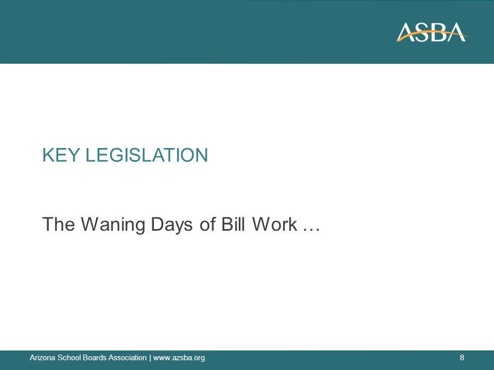 KEY LEGISLATION The Waning Days of Bill Work … Arizona School Boards Association | www.azsba.org8