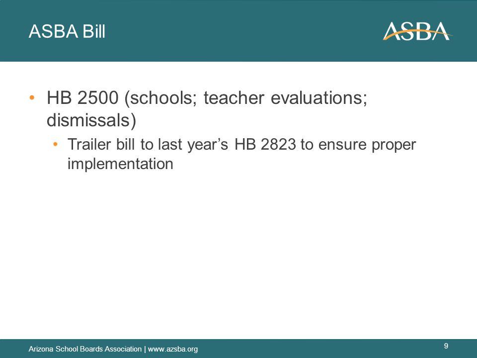 ASBA Bill HB 2500 (schools; teacher evaluations; dismissals) Trailer bill to last year's HB 2823 to ensure proper implementation Arizona School Boards Association | www.azsba.org 9