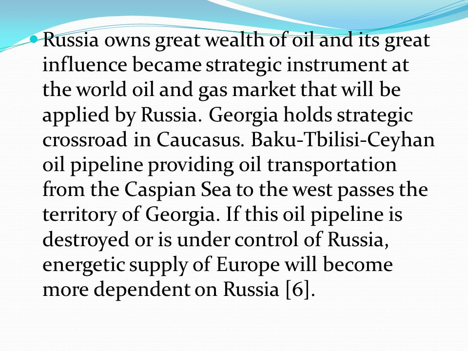 Russia owns great wealth of oil and its great influence became strategic instrument at the world oil and gas market that will be applied by Russia. Ge