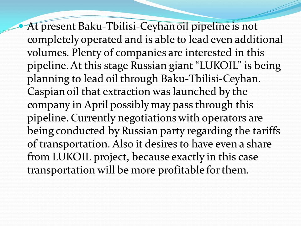 At present Baku-Tbilisi-Ceyhan oil pipeline is not completely operated and is able to lead even additional volumes. Plenty of companies are interested