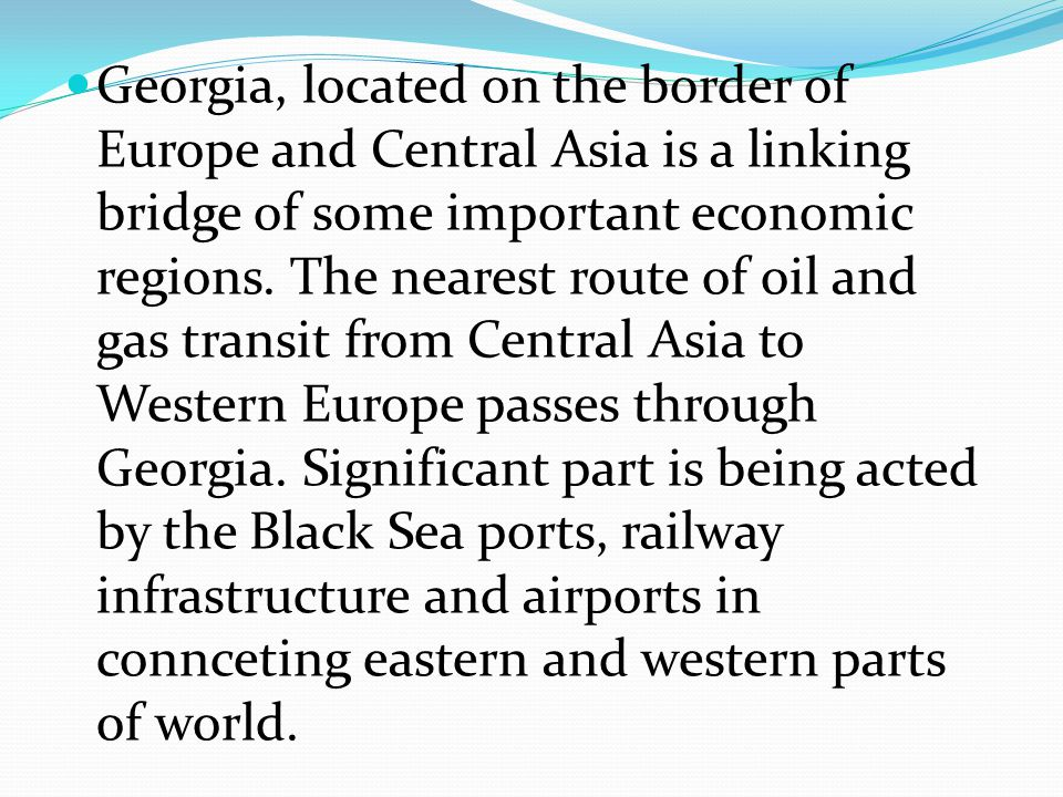 Georgia, located on the border of Europe and Central Asia is a linking bridge of some important economic regions. The nearest route of oil and gas tra