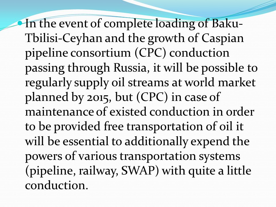 In the event of complete loading of Baku- Tbilisi-Ceyhan and the growth of Caspian pipeline consortium (CPC) conduction passing through Russia, it wil