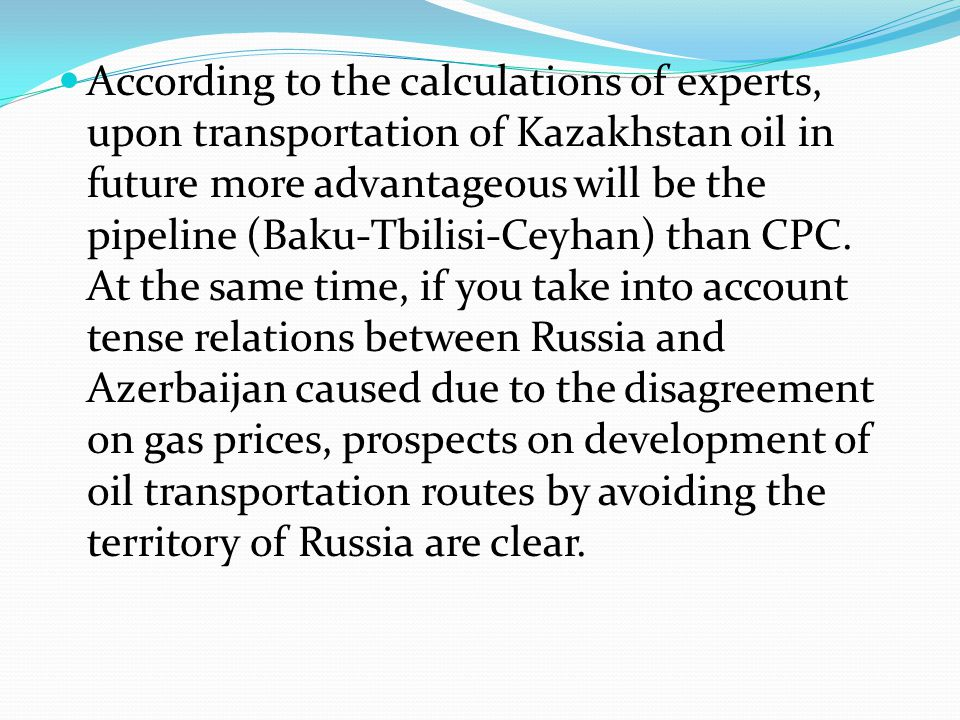 According to the calculations of experts, upon transportation of Kazakhstan oil in future more advantageous will be the pipeline (Baku-Tbilisi-Ceyhan)