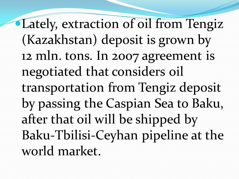 Lately, extraction of oil from Tengiz (Kazakhstan) deposit is grown by 12 mln. tons. In 2007 agreement is negotiated that considers oil transportation