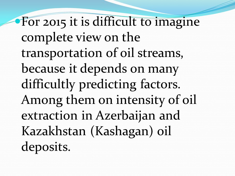 For 2015 it is difficult to imagine complete view on the transportation of oil streams, because it depends on many difficultly predicting factors. Amo
