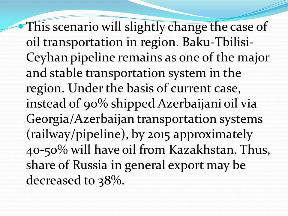 This scenario will slightly change the case of oil transportation in region. Baku-Tbilisi- Ceyhan pipeline remains as one of the major and stable tran