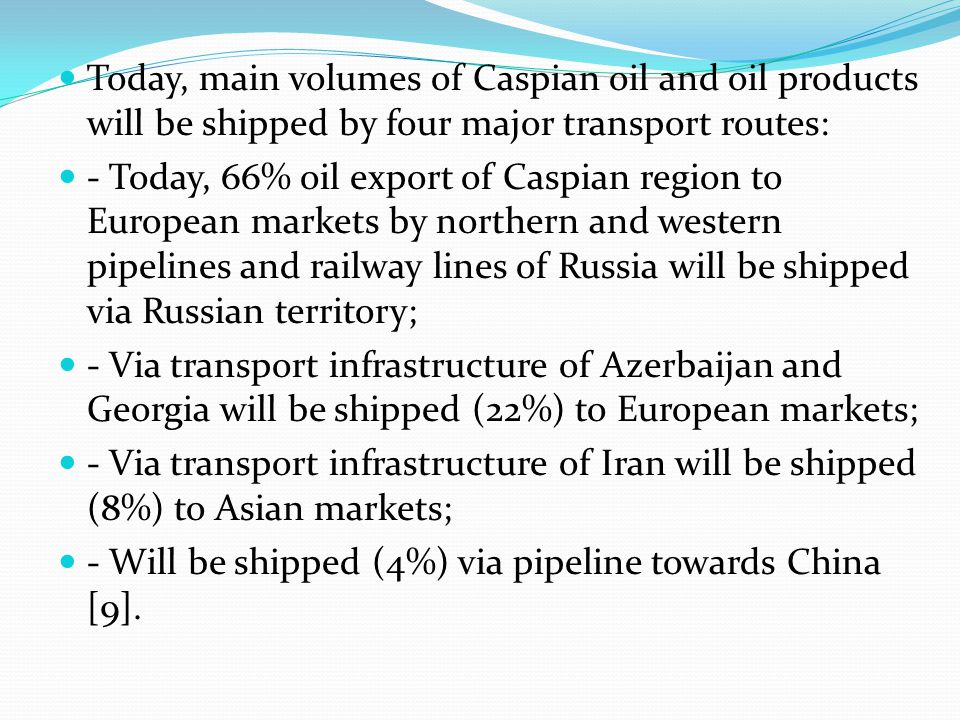 Today, main volumes of Caspian oil and oil products will be shipped by four major transport routes: - Today, 66% oil export of Caspian region to Europ