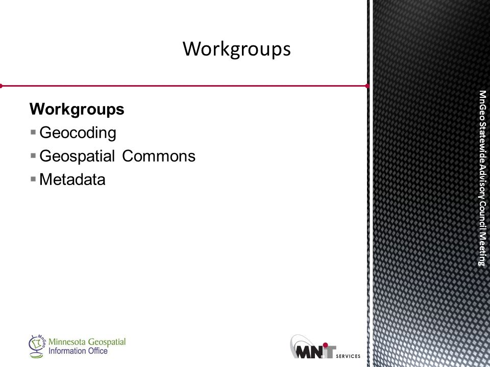MnGeo Statewide Advisory Council Meeting Workgroups  Geocoding  Geospatial Commons  Metadata Workgroups
