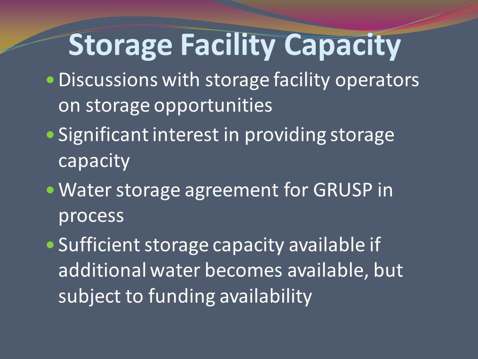 Storage Facility Capacity Discussions with storage facility operators on storage opportunities Significant interest in providing storage capacity Water storage agreement for GRUSP in process Sufficient storage capacity available if additional water becomes available, but subject to funding availability