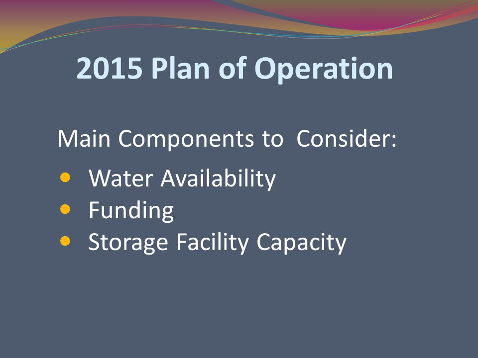 2015 Plan of Operation Main Components to Consider: Water Availability Funding Storage Facility Capacity