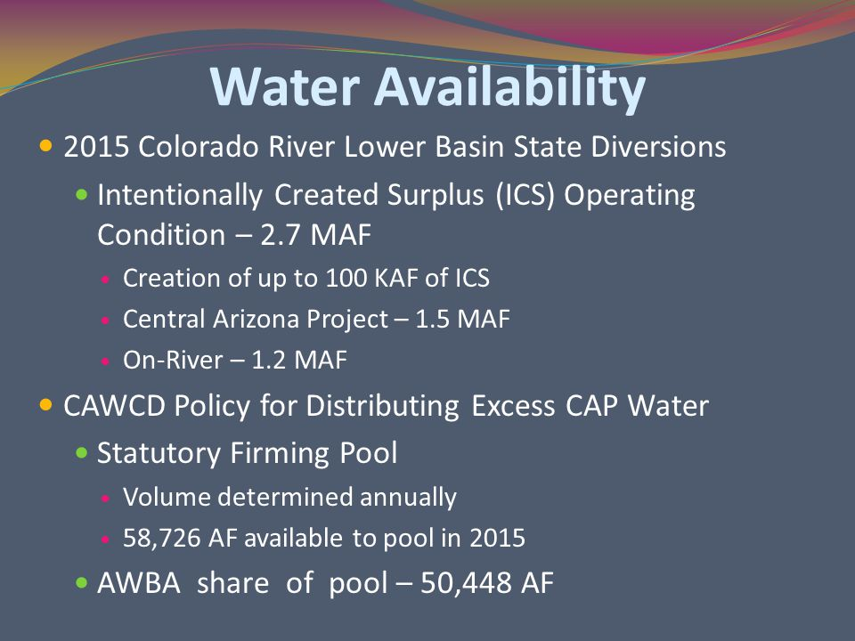 Water Availability 2015 Colorado River Lower Basin State Diversions Intentionally Created Surplus (ICS) Operating Condition – 2.7 MAF Creation of up to 100 KAF of ICS Central Arizona Project – 1.5 MAF On-River – 1.2 MAF CAWCD Policy for Distributing Excess CAP Water Statutory Firming Pool Volume determined annually 58,726 AF available to pool in 2015 AWBA share of pool – 50,448 AF
