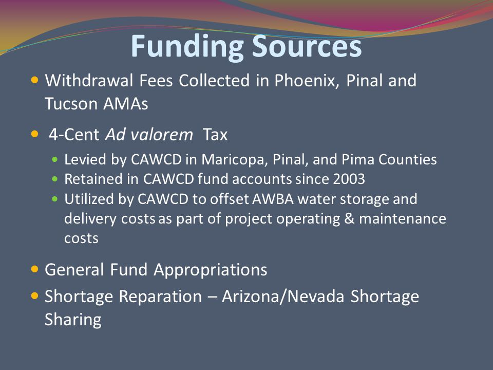 Funding Sources Withdrawal Fees Collected in Phoenix, Pinal and Tucson AMAs 4-Cent Ad valorem Tax Levied by CAWCD in Maricopa, Pinal, and Pima Counties Retained in CAWCD fund accounts since 2003 Utilized by CAWCD to offset AWBA water storage and delivery costs as part of project operating & maintenance costs General Fund Appropriations Shortage Reparation – Arizona/Nevada Shortage Sharing