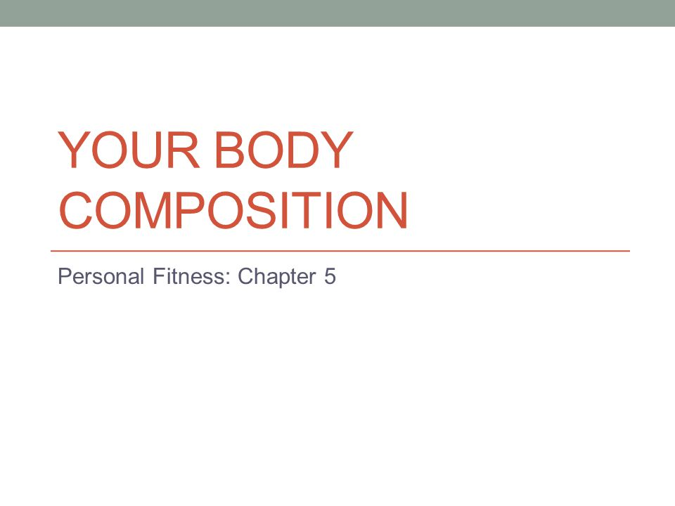 YOUR BODY COMPOSITION Personal Fitness: Chapter 5
