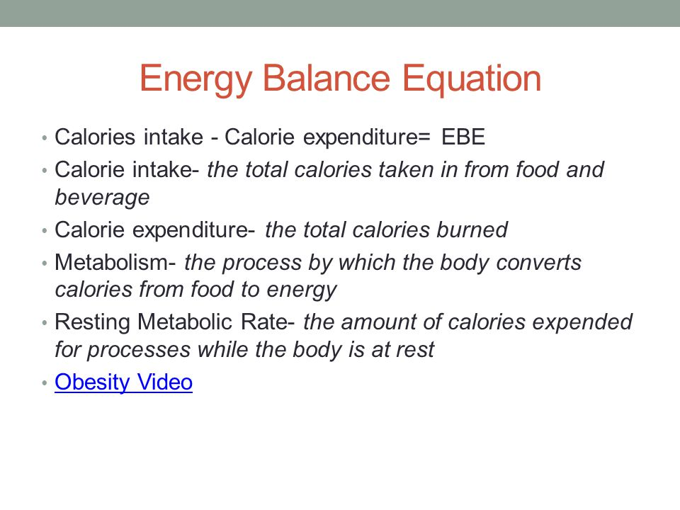 Energy Balance Equation Calories intake - Calorie expenditure= EBE Calorie intake- the total calories taken in from food and beverage Calorie expendit