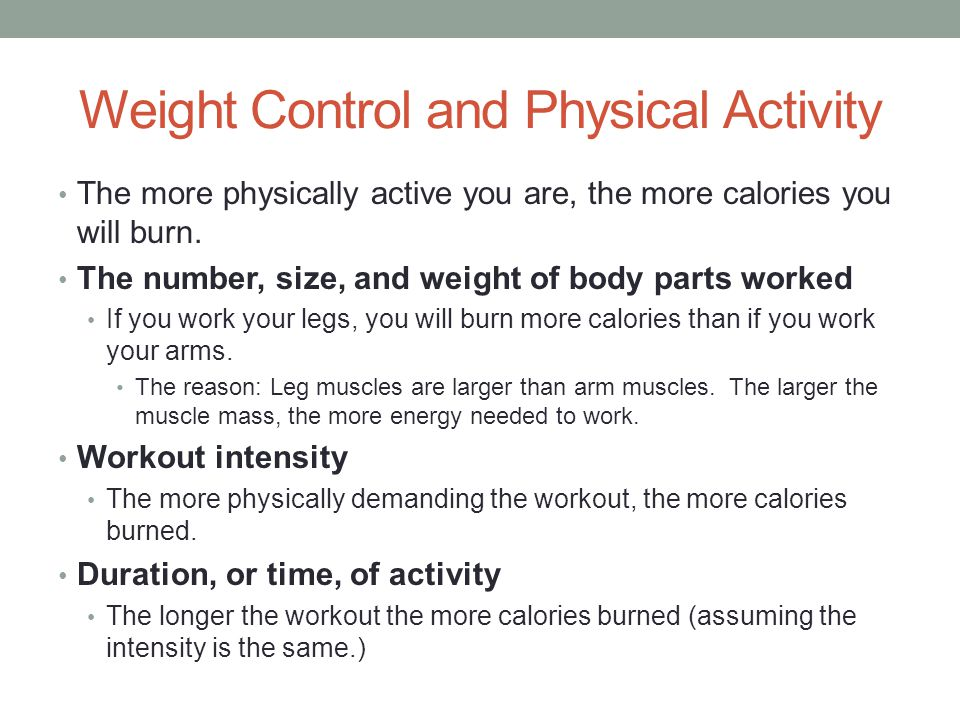 Weight Control and Physical Activity The more physically active you are, the more calories you will burn. The number, size, and weight of body parts w