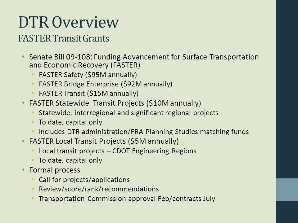 DTR Overview FASTER Transit Grants Senate Bill 09-108: Funding Advancement for Surface Transportation and Economic Recovery (FASTER) FASTER Safety ($95M annually) FASTER Bridge Enterprise ($92M annually) FASTER Transit ($15M annually) FASTER Statewide Transit Projects ($10M annually) Statewide, interregional and significant regional projects To date, capital only Includes DTR administration/FRA Planning Studies matching funds FASTER Local Transit Projects ($5M annually) Local transit projects – CDOT Engineering Regions To date, capital only Formal process Call for projects/applications Review/score/rank/recommendations Transportation Commission approval Feb/contracts July