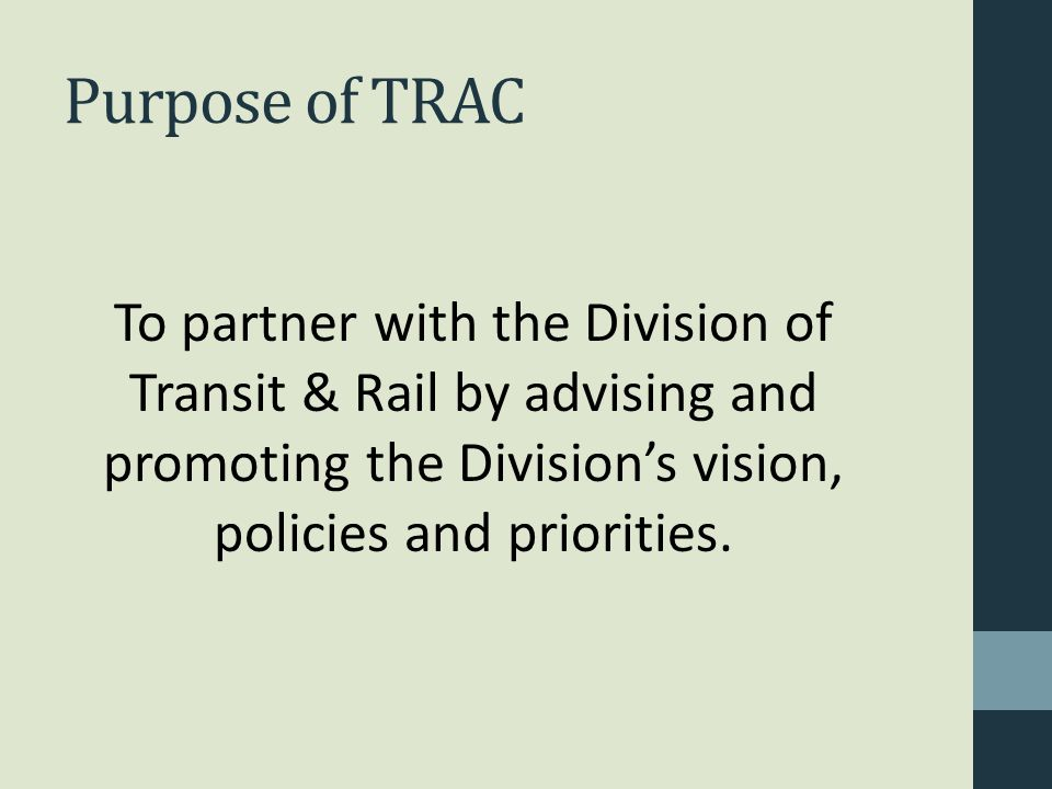 Purpose of TRAC To partner with the Division of Transit & Rail by advising and promoting the Division's vision, policies and priorities.