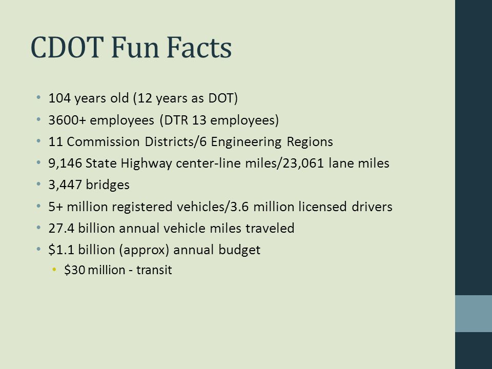 CDOT Fun Facts 104 years old (12 years as DOT) 3600+ employees (DTR 13 employees) 11 Commission Districts/6 Engineering Regions 9,146 State Highway center-line miles/23,061 lane miles 3,447 bridges 5+ million registered vehicles/3.6 million licensed drivers 27.4 billion annual vehicle miles traveled $1.1 billion (approx) annual budget $30 million - transit