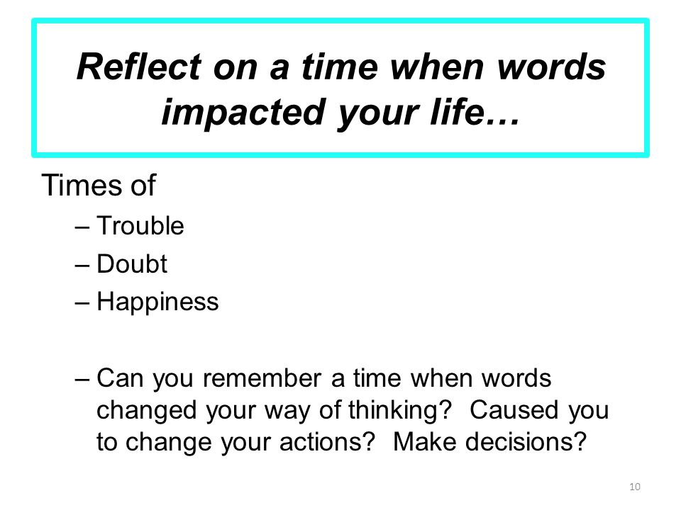 Reflect on a time when words impacted your life… Times of –Trouble –Doubt –Happiness –Can you remember a time when words changed your way of thinking.
