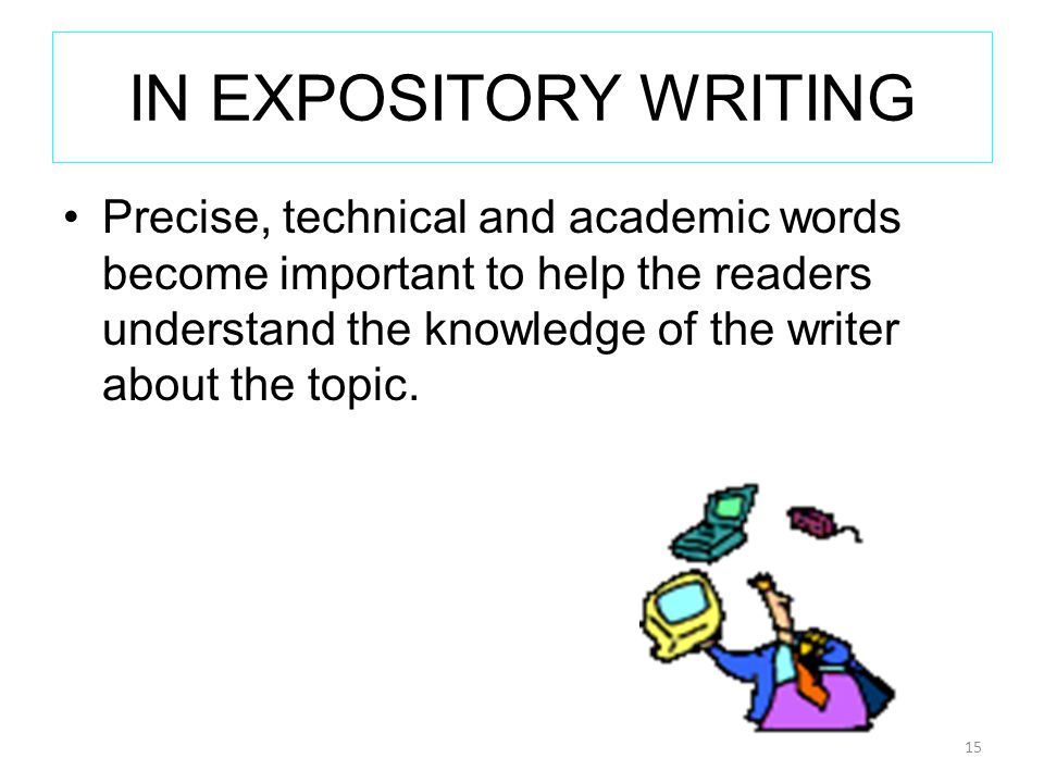 IN EXPOSITORY WRITING Precise, technical and academic words become important to help the readers understand the knowledge of the writer about the topic.