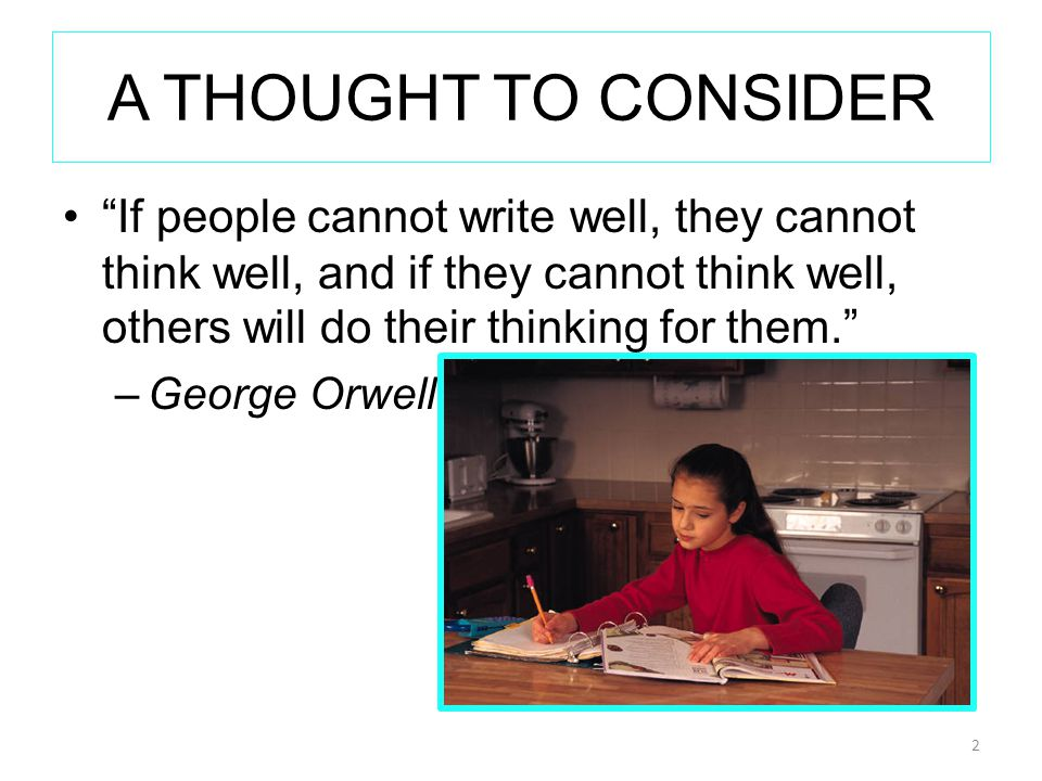 A THOUGHT TO CONSIDER If people cannot write well, they cannot think well, and if they cannot think well, others will do their thinking for them. –George Orwell 2