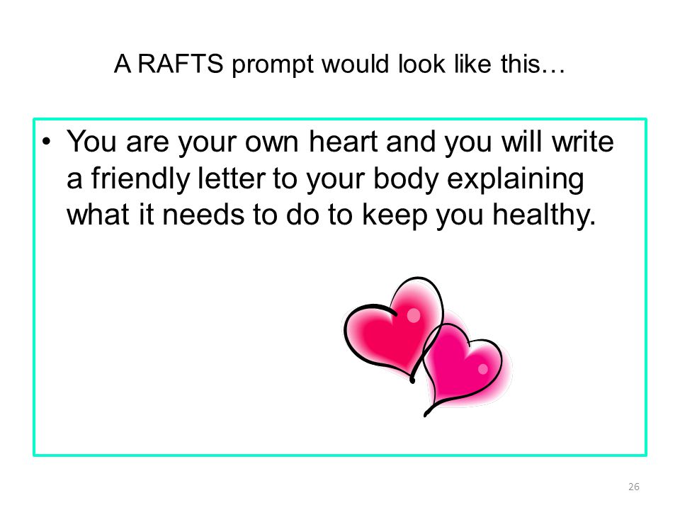 A RAFTS prompt would look like this… You are your own heart and you will write a friendly letter to your body explaining what it needs to do to keep you healthy.