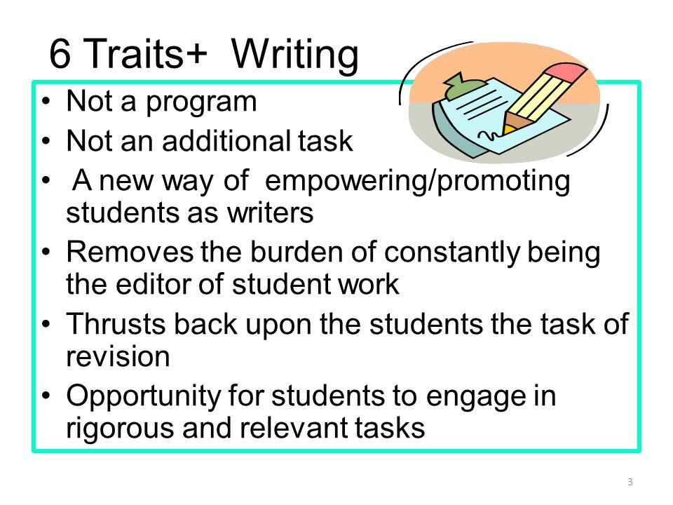 Not a program Not an additional task A new way of empowering/promoting students as writers Removes the burden of constantly being the editor of student work Thrusts back upon the students the task of revision Opportunity for students to engage in rigorous and relevant tasks 3 6 Traits+ Writing