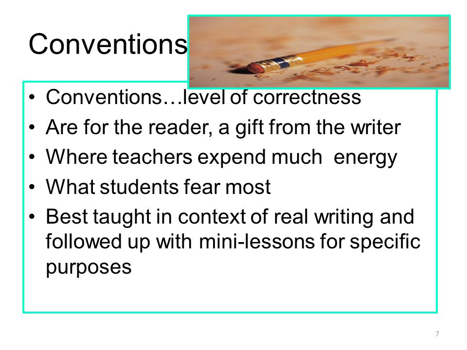 Conventions Conventions…level of correctness Are for the reader, a gift from the writer Where teachers expend much energy What students fear most Best taught in context of real writing and followed up with mini-lessons for specific purposes 7