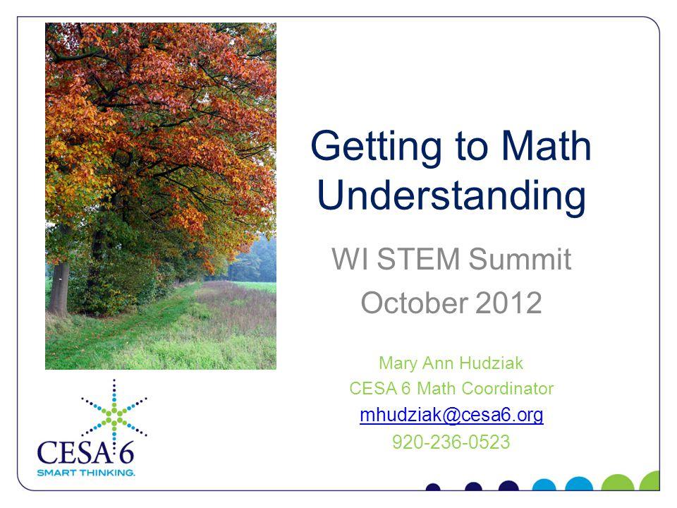 Getting to Math Understanding WI STEM Summit October 2012 Mary Ann Hudziak CESA 6 Math Coordinator mhudziak@cesa6.org 920-236-0523