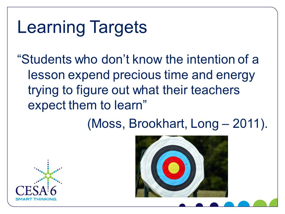 Learning Targets Students who don't know the intention of a lesson expend precious time and energy trying to figure out what their teachers expect them to learn (Moss, Brookhart, Long – 2011).