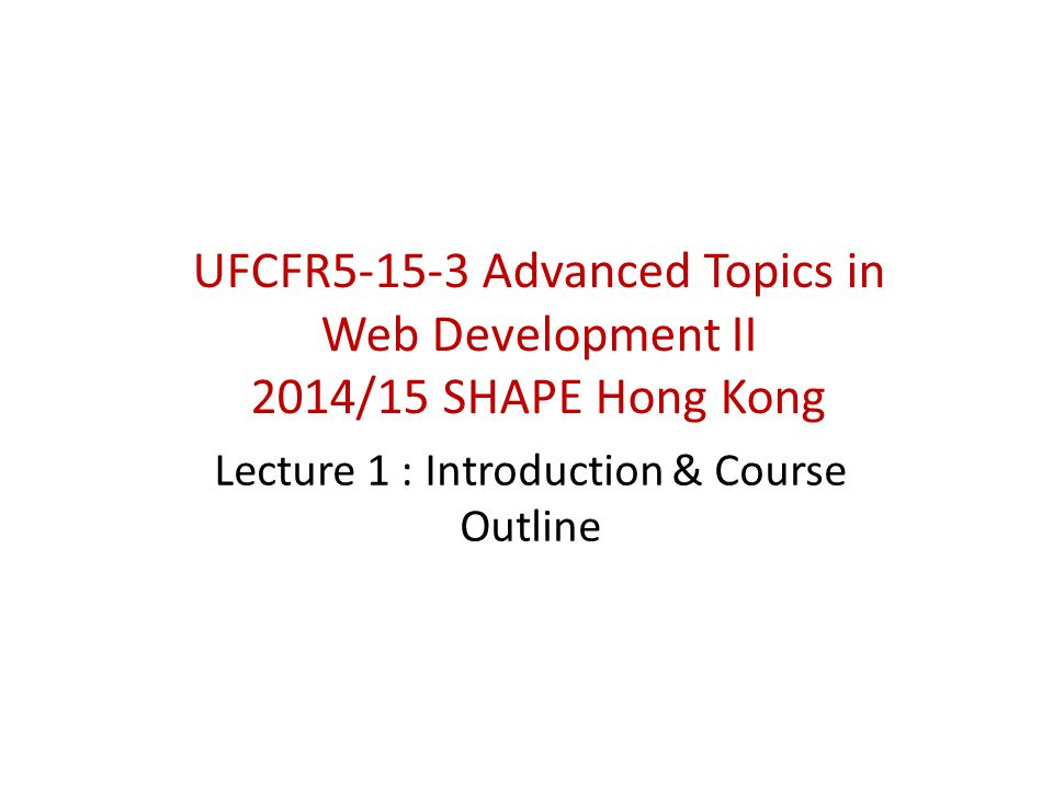 UFCFR5-15-3 Advanced Topics in Web Development II 2014/15 SHAPE Hong Kong Lecture 1 : Introduction & Course Outline