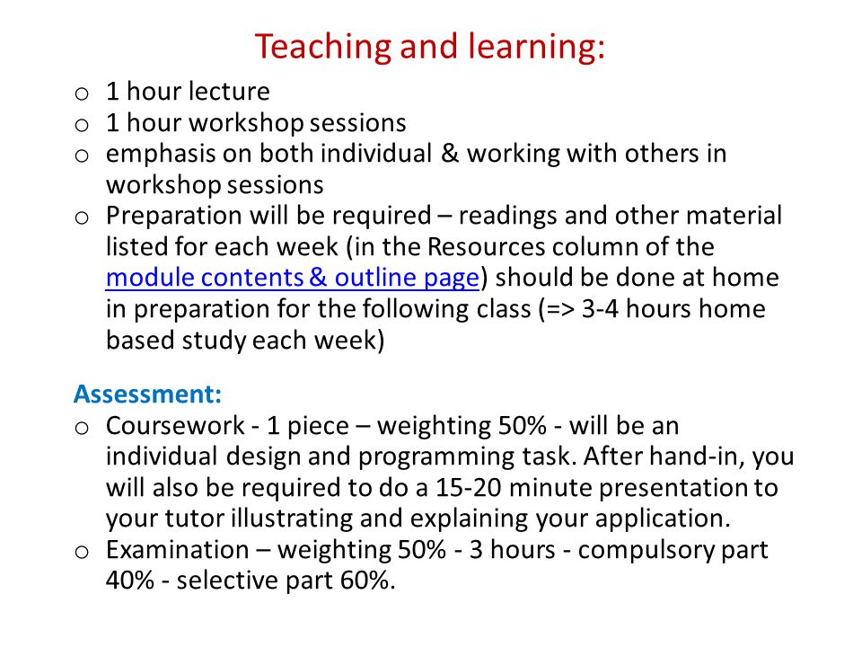 Teaching and learning: o 1 hour lecture o 1 hour workshop sessions o emphasis on both individual & working with others in workshop sessions o Preparation will be required – readings and other material listed for each week (in the Resources column of the module contents & outline page) should be done at home in preparation for the following class (=> 3-4 hours home based study each week) module contents & outline page Assessment: o Coursework - 1 piece – weighting 50% - will be an individual design and programming task.