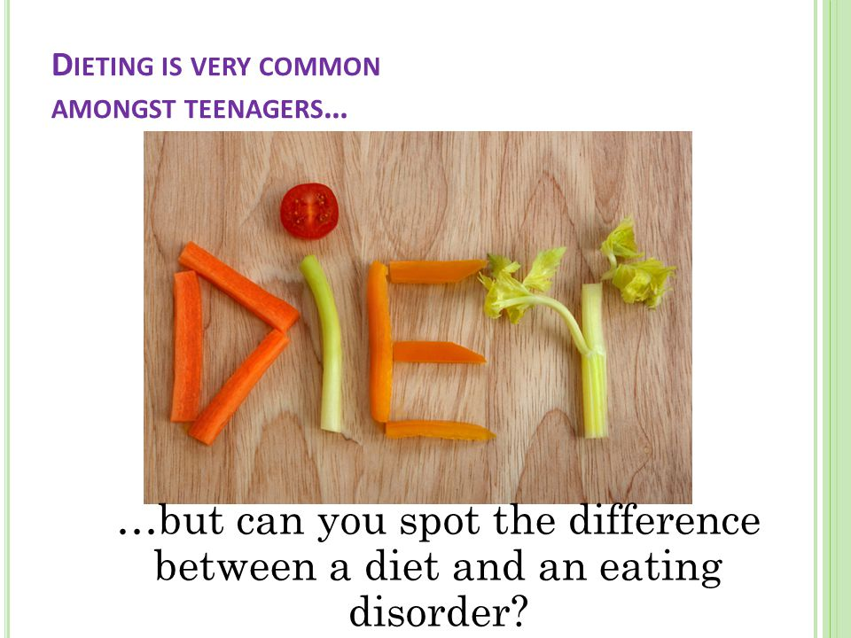 D IETING IS VERY COMMON AMONGST TEENAGERS … …but can you spot the difference between a diet and an eating disorder?