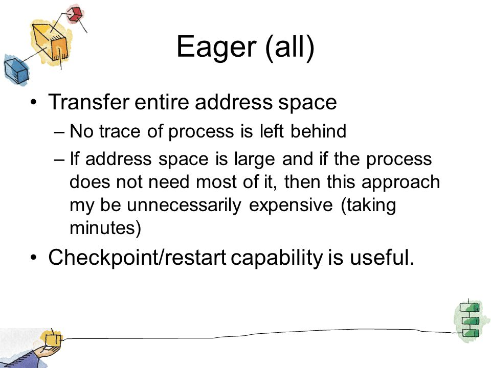 Eager (all) Transfer entire address space –No trace of process is left behind –If address space is large and if the process does not need most of it, then this approach my be unnecessarily expensive (taking minutes) Checkpoint/restart capability is useful.