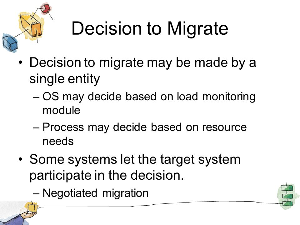 Decision to Migrate Decision to migrate may be made by a single entity –OS may decide based on load monitoring module –Process may decide based on resource needs Some systems let the target system participate in the decision.