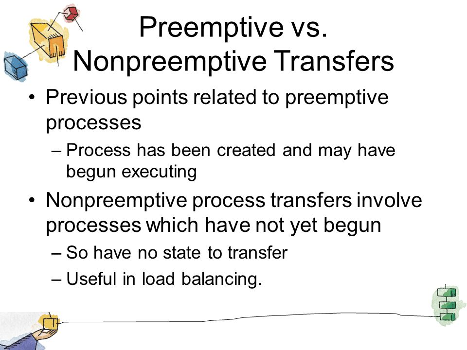 Preemptive vs. Nonpreemptive Transfers Previous points related to preemptive processes –Process has been created and may have begun executing Nonpreem