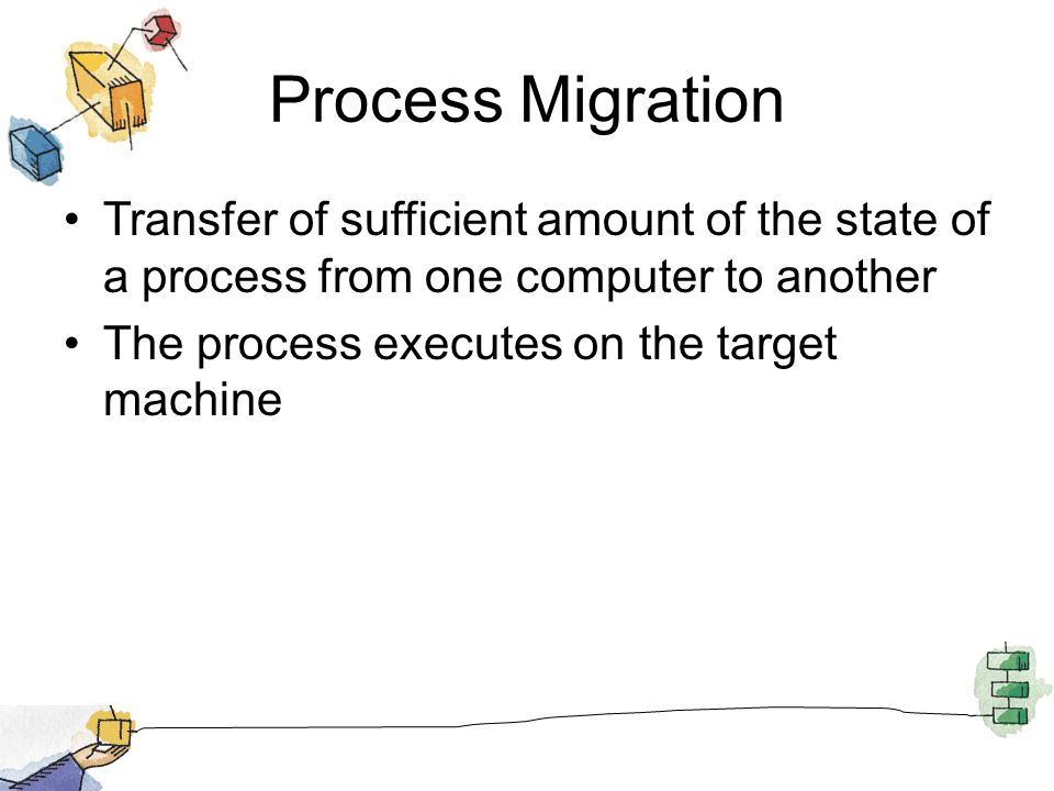 Process Migration Transfer of sufficient amount of the state of a process from one computer to another The process executes on the target machine