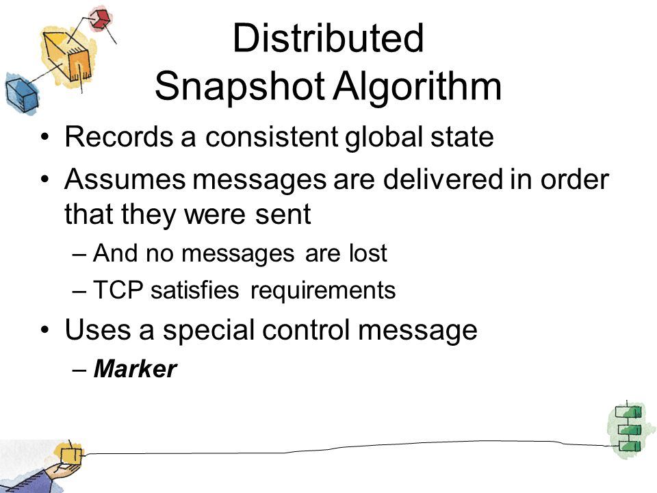 Distributed Snapshot Algorithm Records a consistent global state Assumes messages are delivered in order that they were sent –And no messages are lost –TCP satisfies requirements Uses a special control message –Marker