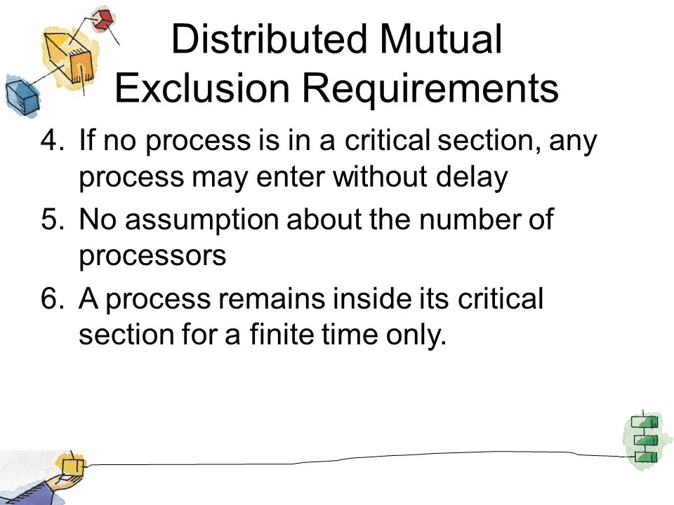 Distributed Mutual Exclusion Requirements 4.If no process is in a critical section, any process may enter without delay 5.No assumption about the number of processors 6.A process remains inside its critical section for a finite time only.